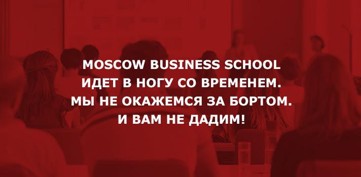 MOSCOW BUSINESS SCHOOL ИДЕТ ВНОГУ СОВРЕМЕНЕМ. МЫНЕОКАЖЕМСЯ ЗАБОРТОМ. ИВАМ НЕДАДИМ!