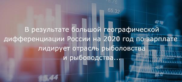 Врезультате большой географической дифференциации России на2020 год позарплате лидирует отрасль рыболовства ирыбоводства...