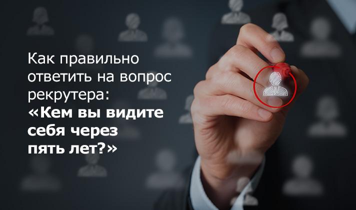 Как правильно ответить навопрос рекрутера: «Кем вывидите себя через пять лет?»