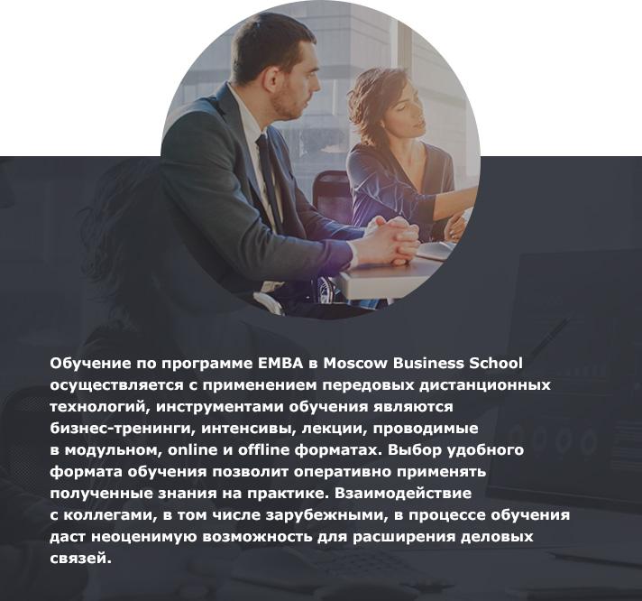 Обучение попрограмме ЕМВА вMoscow Business School осуществляется сприменением передовых дистанционных технологий, инструментами обучения являются бизнес-тренинги, интенсивы, лекции, проводимые вмодульном, online иoffline форматах. Выбор удобного формата обучения позволит оперативно применять полученные знания напрактике. Взаимодействие сколлегами, втом числе зарубежными, впроцессе обучения даст неоценимую возможность для расширения деловых связей.